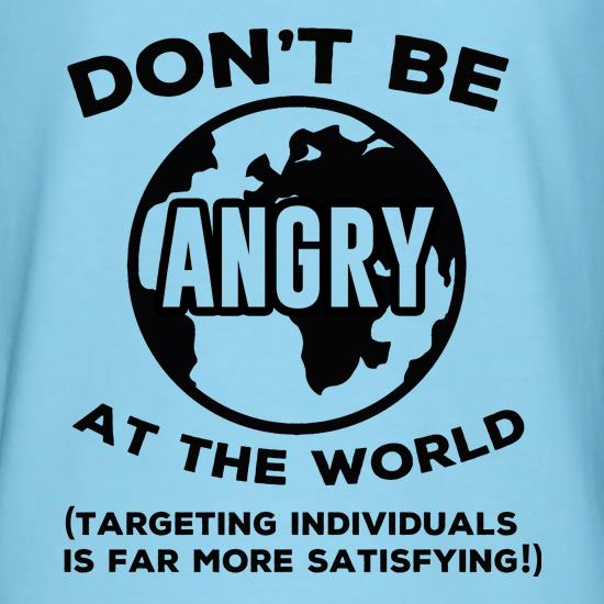 Don't Be Angry At The World, Targeting Indiviuals Is Far More Satisfying t shirt